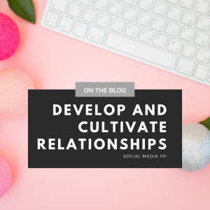 Develop Relationships - Social Media 101